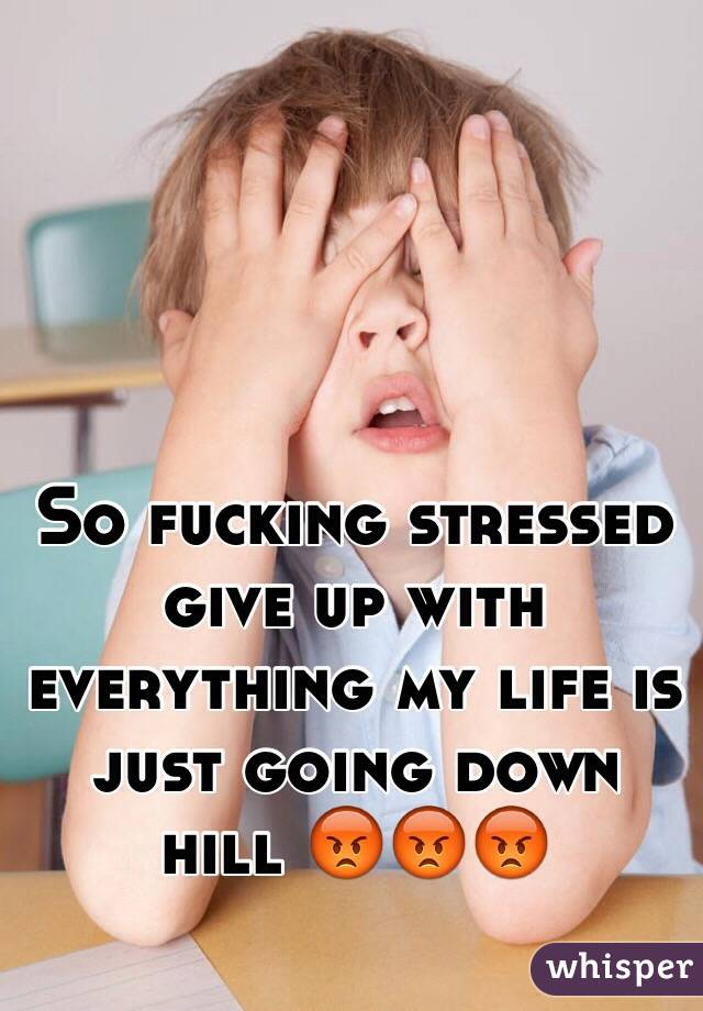 So fucking stressed give up with everything my life is just going down hill 😡😡😡