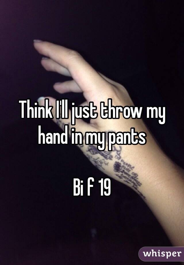 Think I'll just throw my hand in my pants  Bi f 19