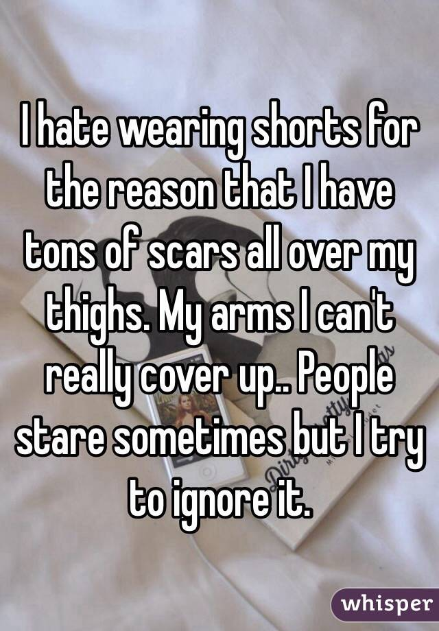 I hate wearing shorts for the reason that I have tons of scars all over my thighs. My arms I can't really cover up.. People stare sometimes but I try to ignore it.