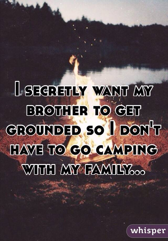 I secretly want my brother to get grounded so I don't have to go camping with my family...