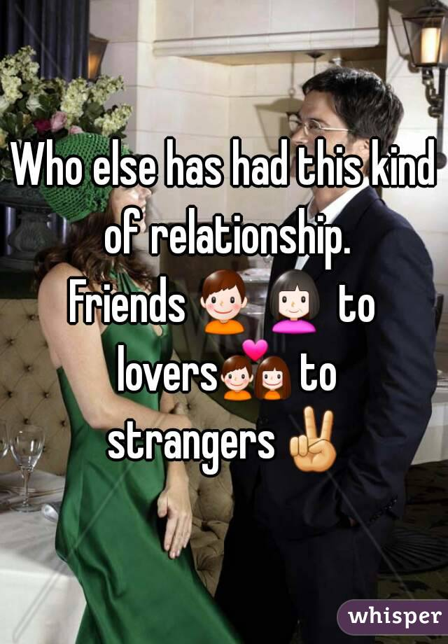 Who else has had this kind of relationship. Friends👦👩 to lovers💑 to strangers✌