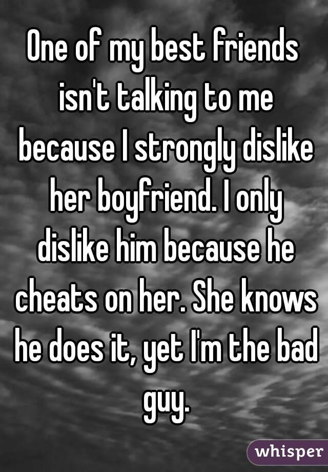 One of my best friends isn't talking to me because I strongly dislike her boyfriend. I only dislike him because he cheats on her. She knows he does it, yet I'm the bad guy.