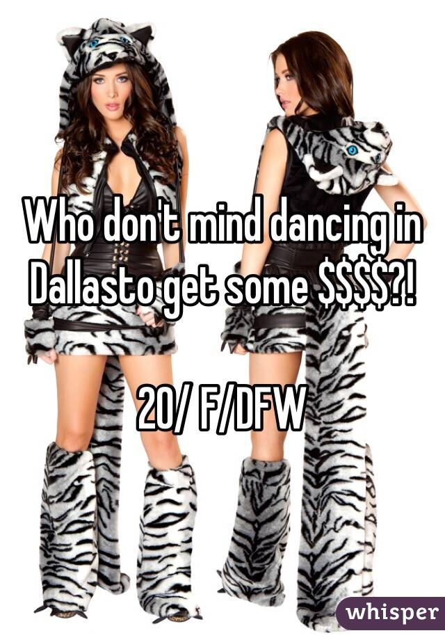 Who don't mind dancing in Dallasto get some $$$$?!  20/ F/DFW