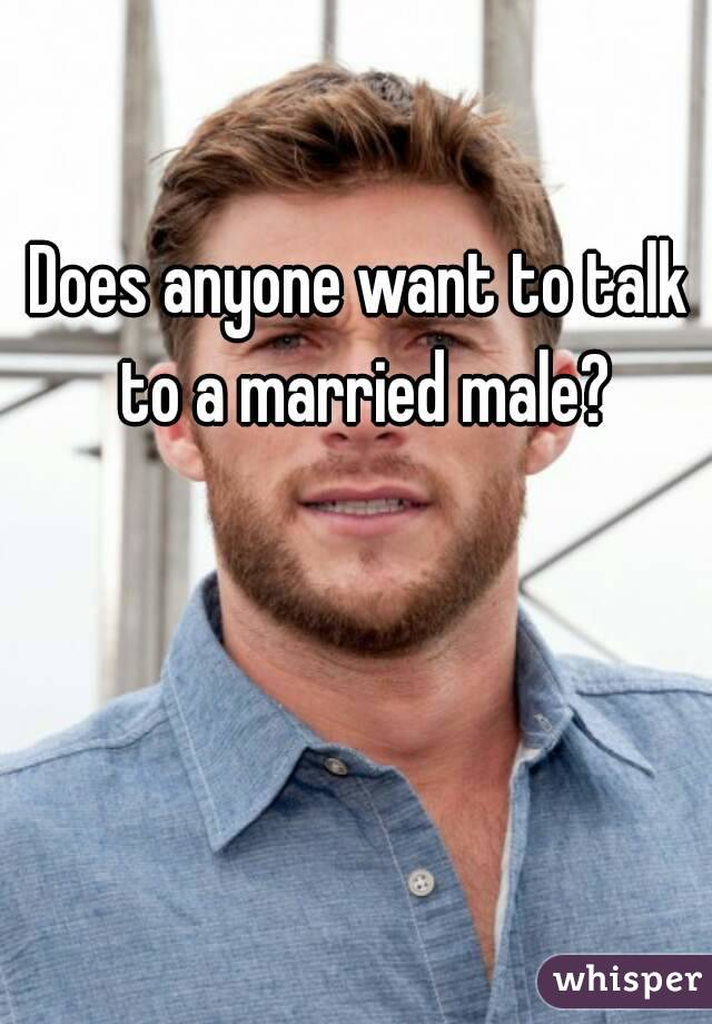 Does anyone want to talk to a married male?