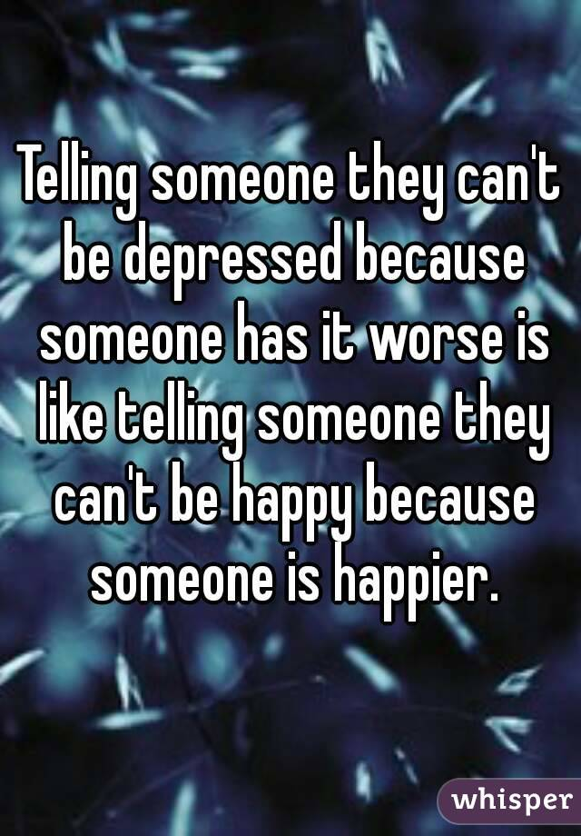 Telling someone they can't be depressed because someone has it worse is like telling someone they can't be happy because someone is happier.