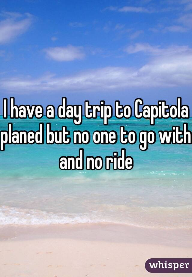 I have a day trip to Capitola planed but no one to go with and no ride