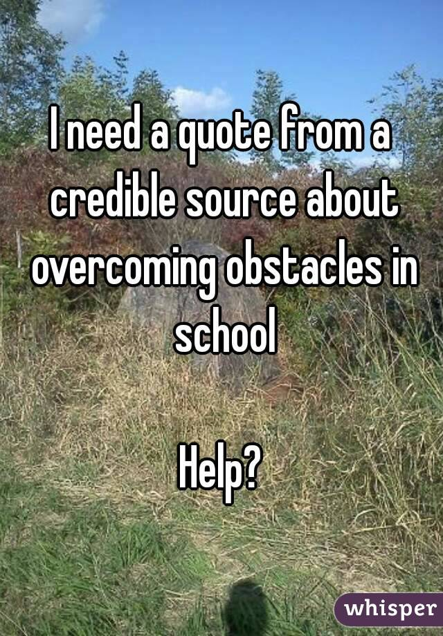 I need a quote from a credible source about overcoming obstacles in school  Help?