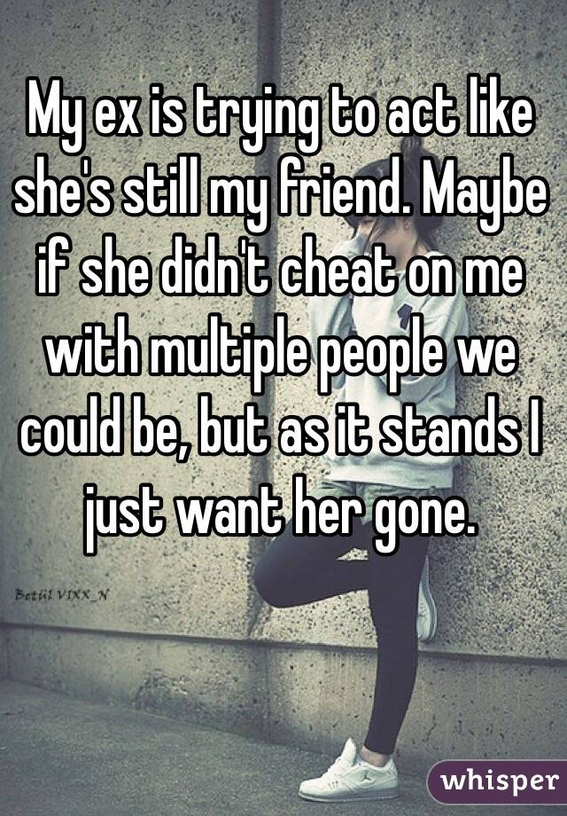 My ex is trying to act like she's still my friend. Maybe if she didn't cheat on me with multiple people we could be, but as it stands I just want her gone.
