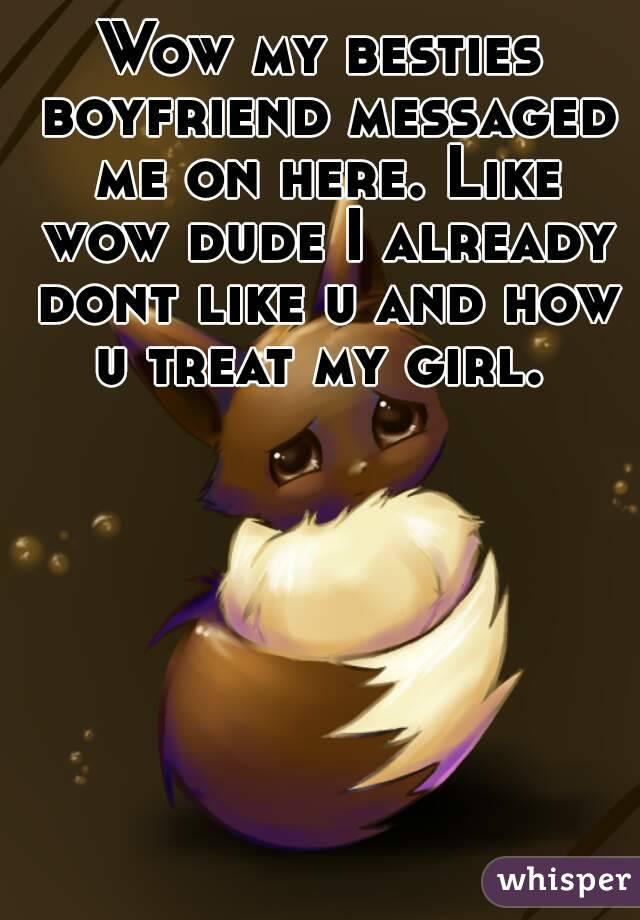 Wow my besties boyfriend messaged me on here. Like wow dude I already dont like u and how u treat my girl.