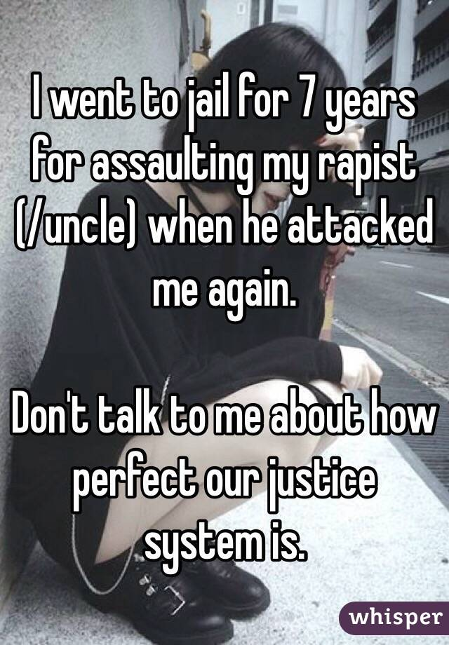 I went to jail for 7 years for assaulting my rapist  (/uncle) when he attacked me again.  Don't talk to me about how perfect our justice system is.