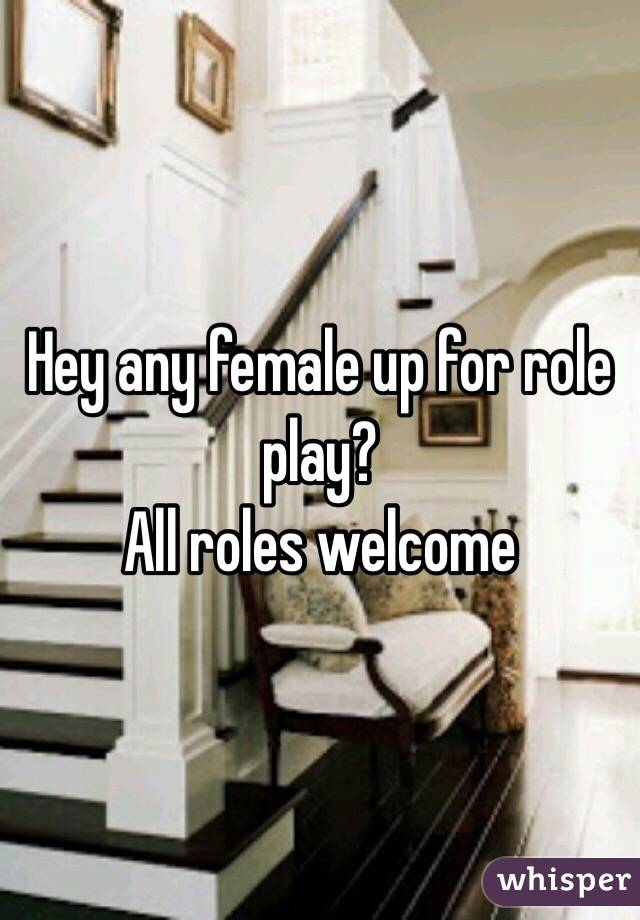 Hey any female up for role play? All roles welcome