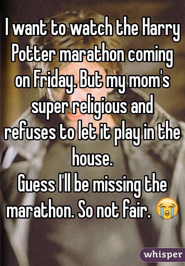 I want to watch the Harry Potter marathon coming on Friday. But my mom's super religious and refuses to let it play in the house.  Guess I'll be missing the marathon. So not fair. 😭