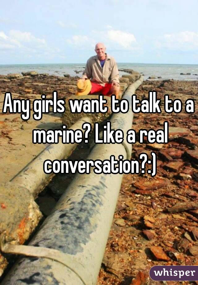 Any girls want to talk to a marine? Like a real conversation?:)
