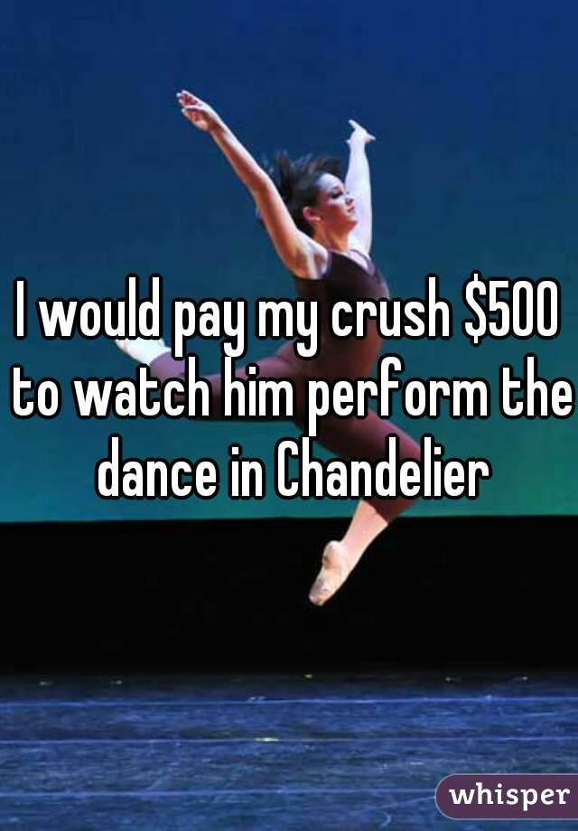I would pay my crush $500 to watch him perform the dance in Chandelier