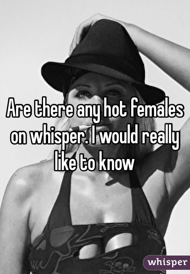 Are there any hot females on whisper. I would really like to know