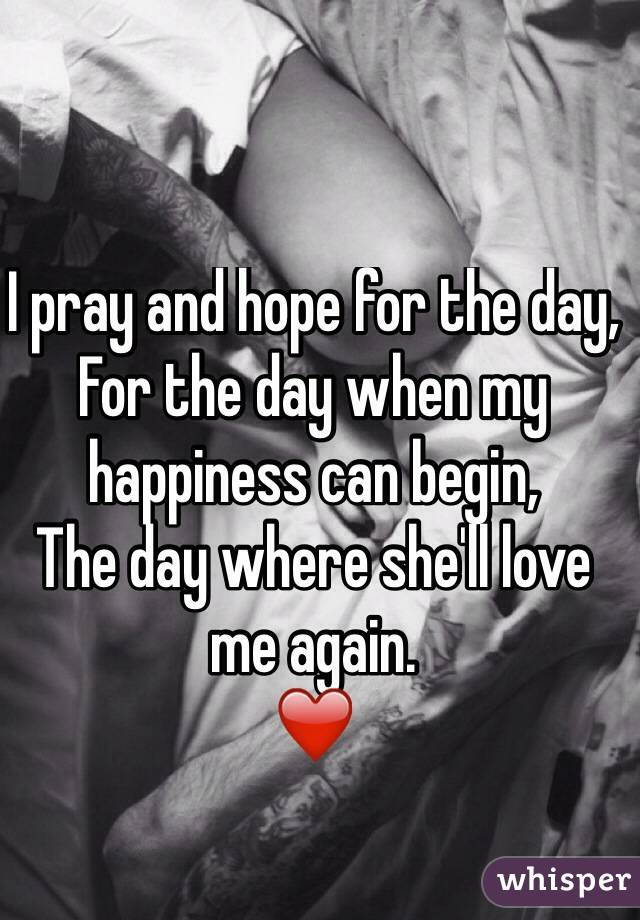 I pray and hope for the day, For the day when my happiness can begin, The day where she'll love me again. ❤️