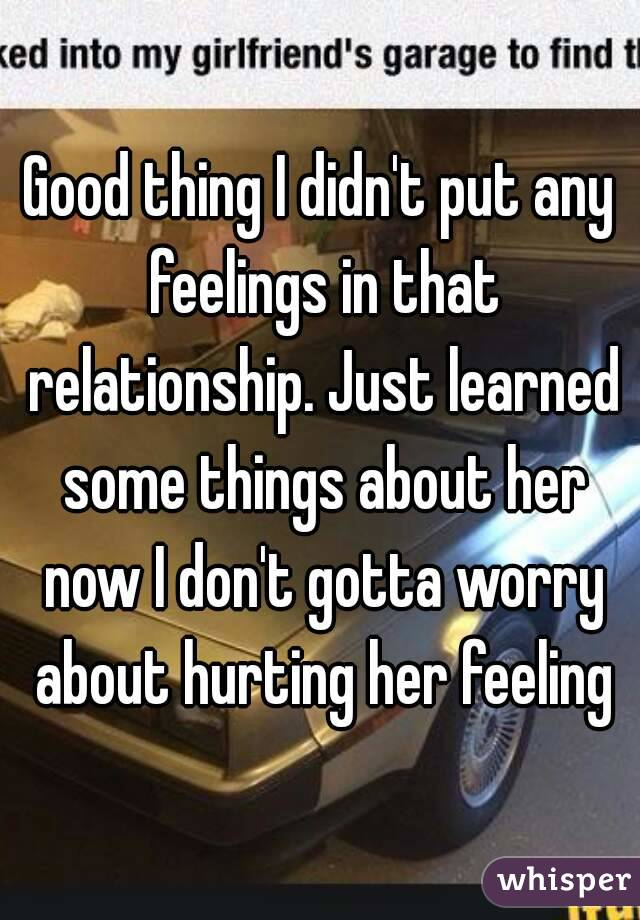 Good thing I didn't put any feelings in that relationship. Just learned some things about her now I don't gotta worry about hurting her feeling