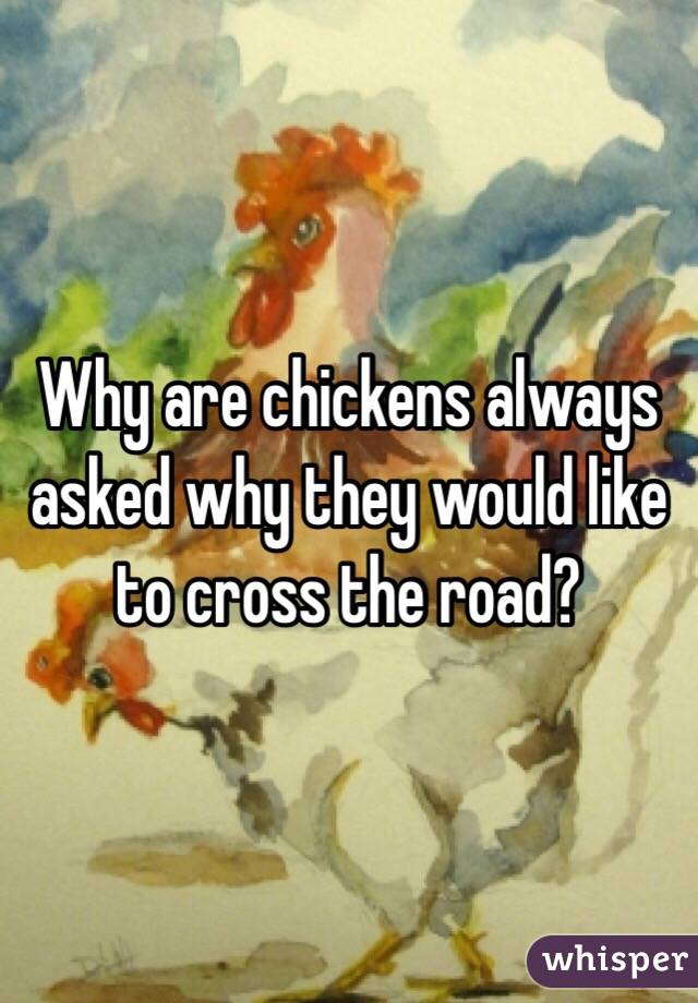 Why are chickens always asked why they would like to cross the road?