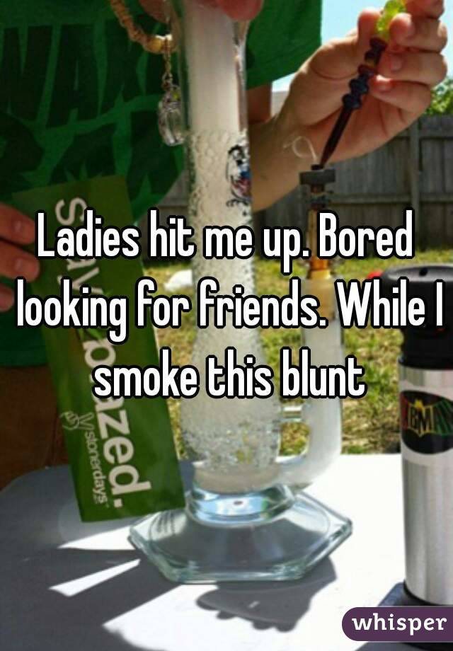 Ladies hit me up. Bored looking for friends. While I smoke this blunt
