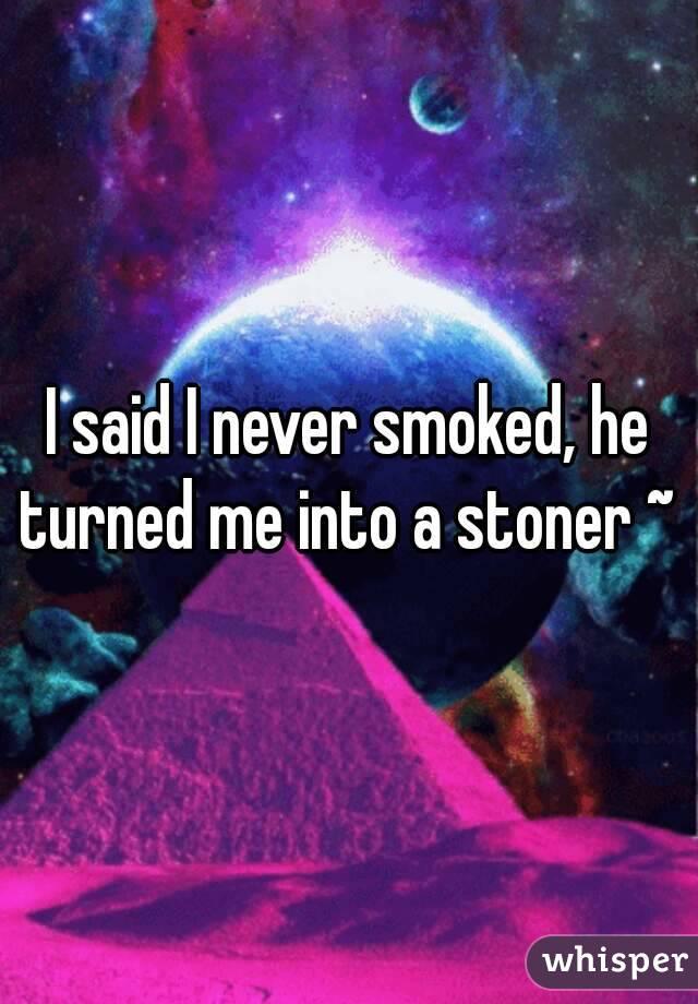 I said I never smoked, he turned me into a stoner ~
