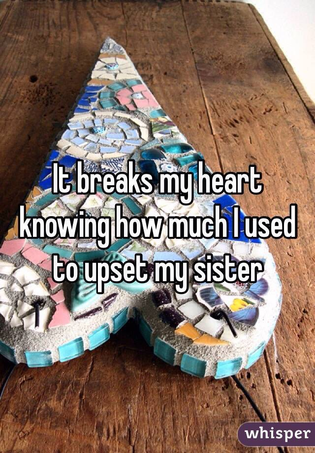 It breaks my heart knowing how much I used to upset my sister