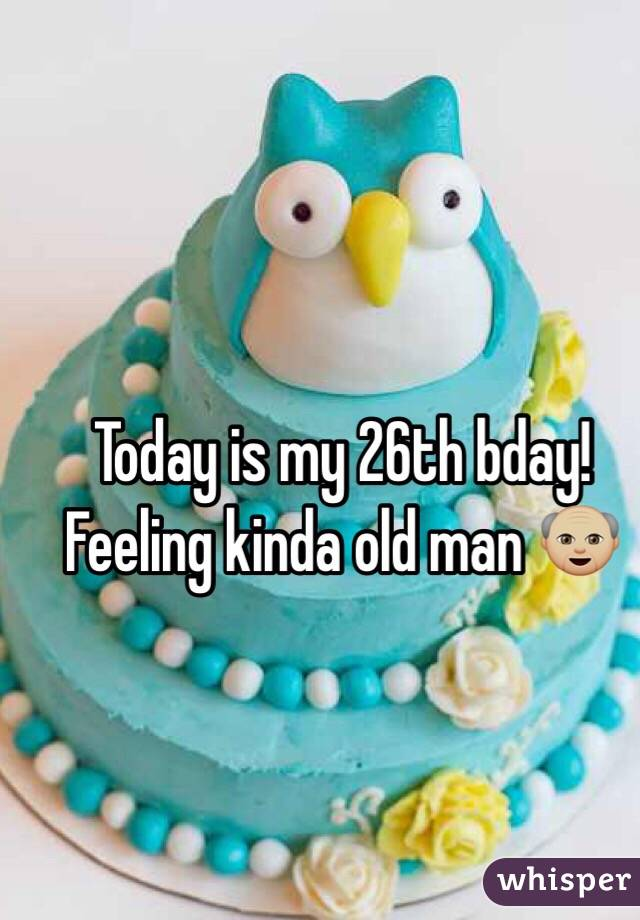 Today is my 26th bday! Feeling kinda old man 👴🏼