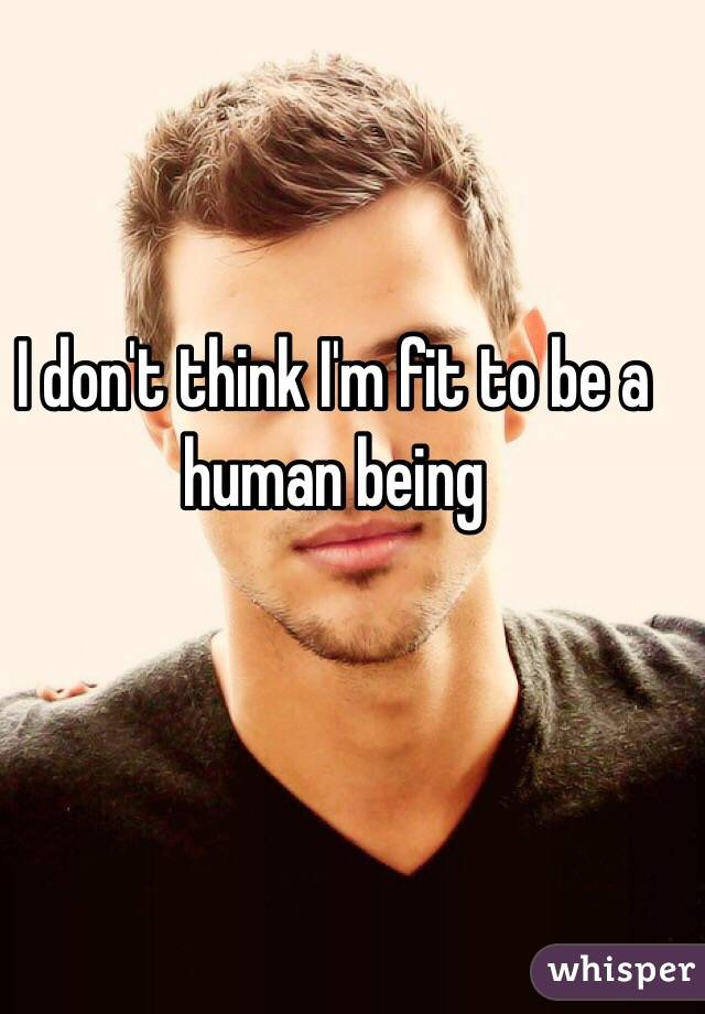 I don't think I'm fit to be a human being