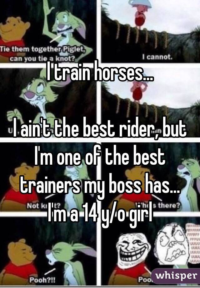 I train horses...   I ain't the best rider, but I'm one of the best trainers my boss has...  I'm a 14 y/o girl