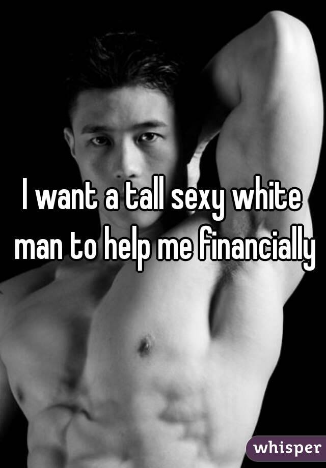 I want a tall sexy white man to help me financially