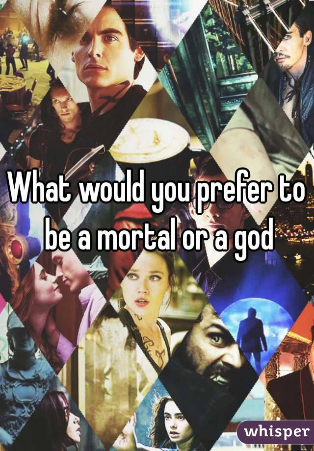 What would you prefer to be a mortal or a god