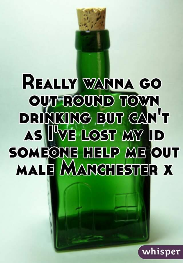 Really wanna go out round town drinking but can't as I've lost my id someone help me out male Manchester x