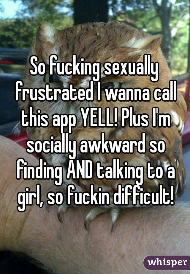 So fucking sexually frustrated I wanna call this app YELL! Plus I'm socially awkward so finding AND talking to a girl, so fuckin difficult!