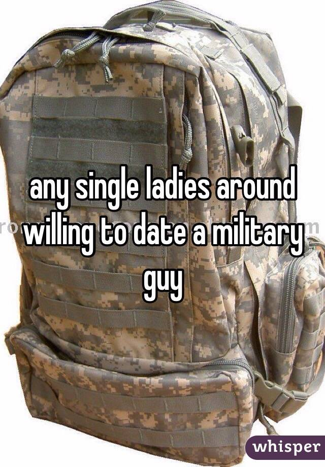 any single ladies around willing to date a military guy