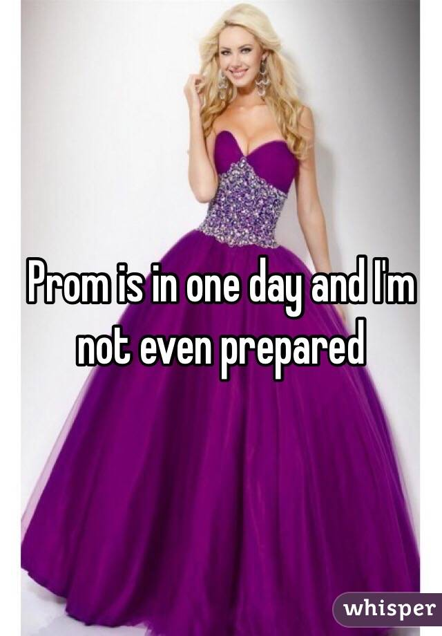 Prom is in one day and I'm not even prepared
