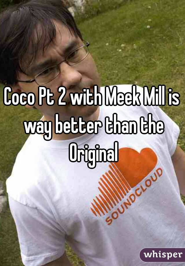 Coco Pt 2 with Meek Mill is way better than the Original