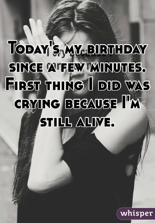 Today's my birthday since a few minutes. First thing I did was crying because I'm still alive.