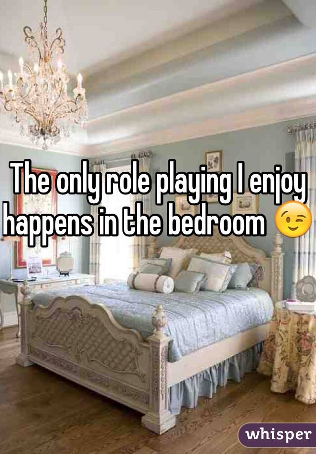 The only role playing I enjoy happens in the bedroom 😉