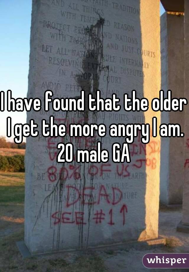 I have found that the older I get the more angry I am. 20 male GA