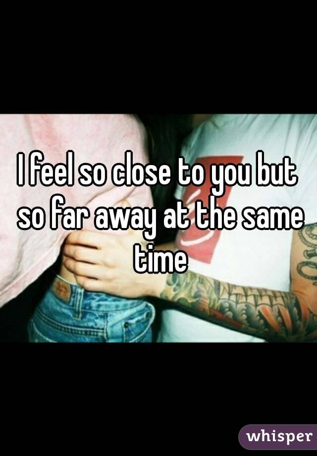 I feel so close to you but so far away at the same time