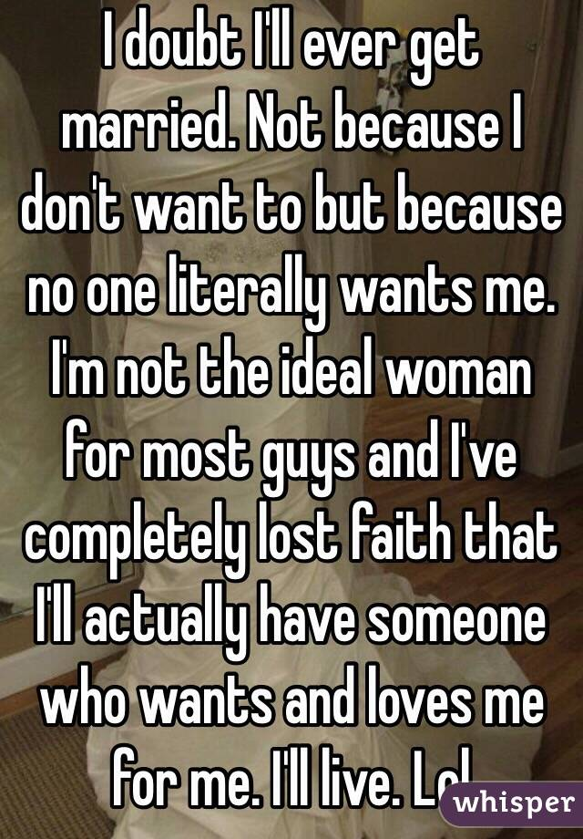 I doubt I'll ever get married. Not because I don't want to but because no one literally wants me. I'm not the ideal woman for most guys and I've completely lost faith that I'll actually have someone who wants and loves me for me. I'll live. Lol