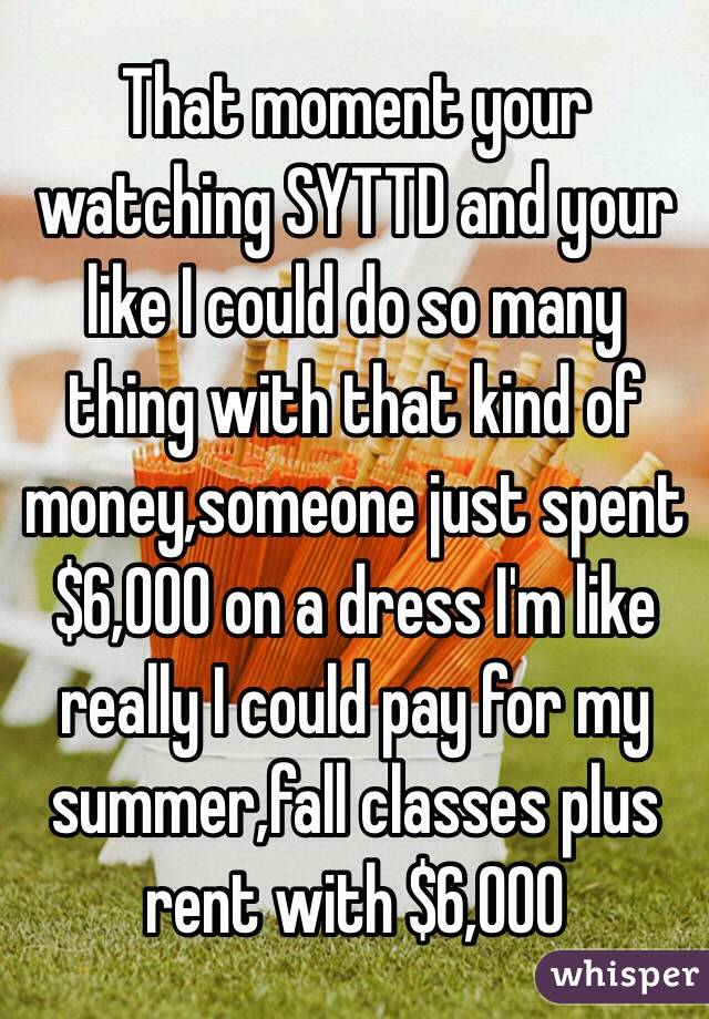 That moment your watching SYTTD and your like I could do so many thing with that kind of money,someone just spent $6,000 on a dress I'm like really I could pay for my summer,fall classes plus rent with $6,000