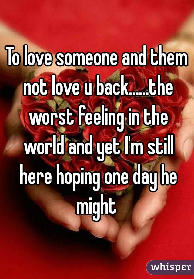 To love someone and them not love u back......the worst feeling in the world and yet I'm still here hoping one day he might