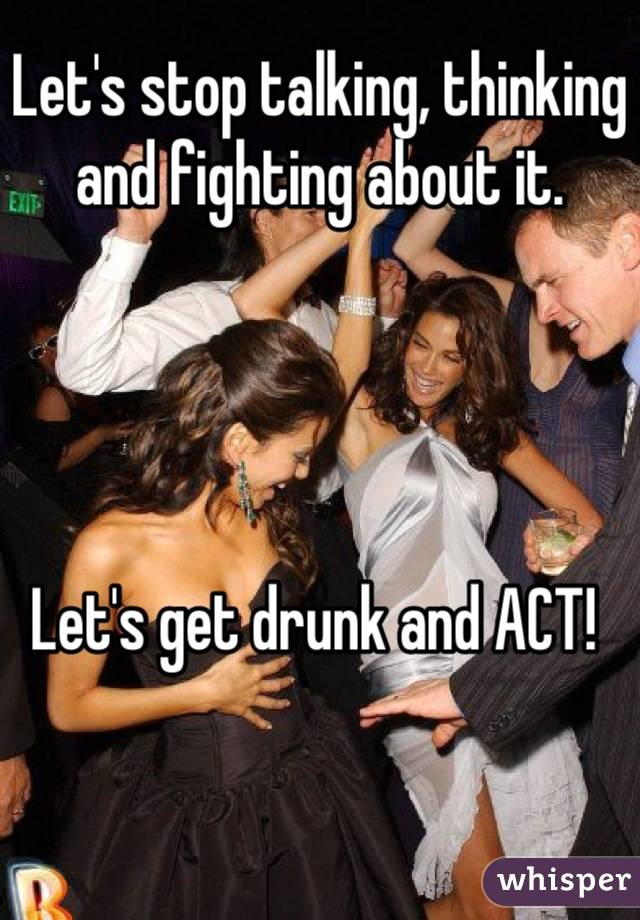 Let's stop talking, thinking and fighting about it.     Let's get drunk and ACT!