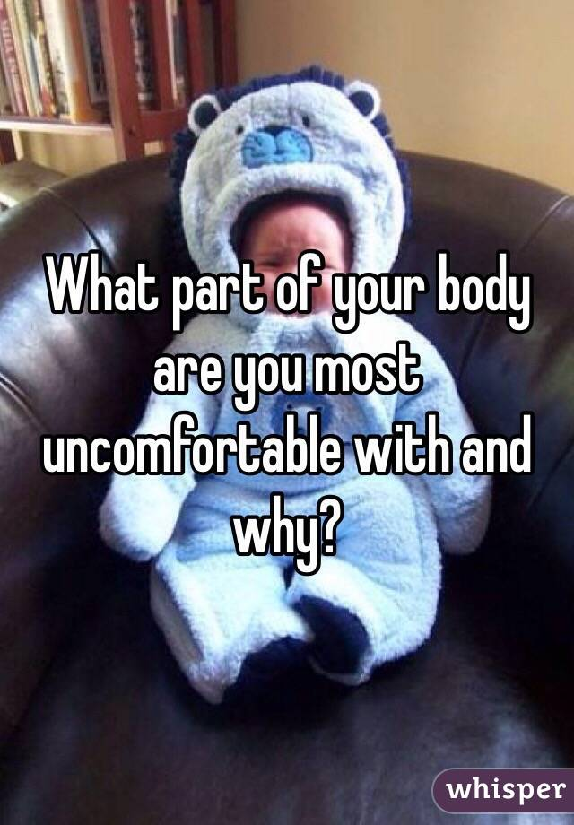 What part of your body are you most uncomfortable with and why?