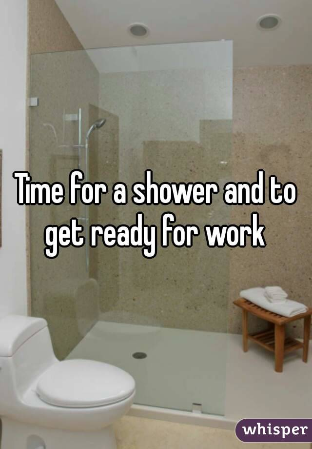 Time for a shower and to get ready for work
