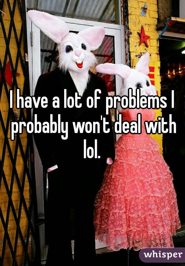 I have a lot of problems I probably won't deal with lol.