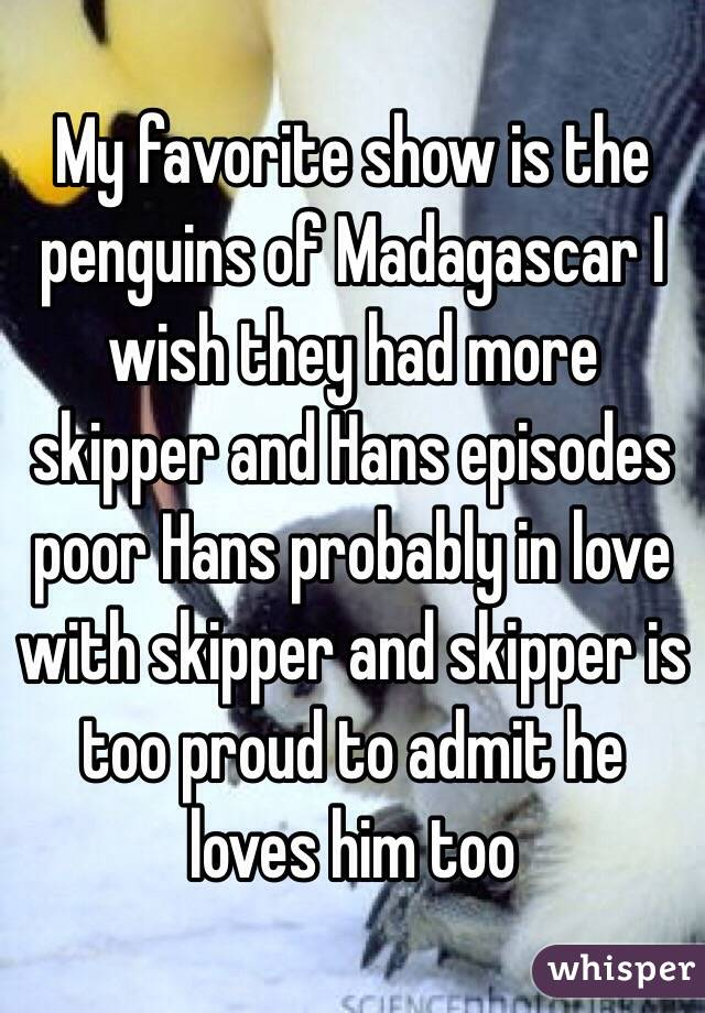My favorite show is the penguins of Madagascar I wish they had more skipper and Hans episodes poor Hans probably in love with skipper and skipper is too proud to admit he loves him too