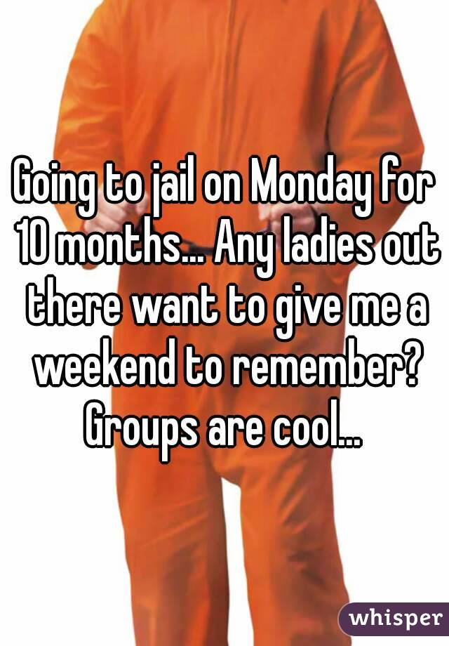 Going to jail on Monday for 10 months... Any ladies out there want to give me a weekend to remember? Groups are cool...