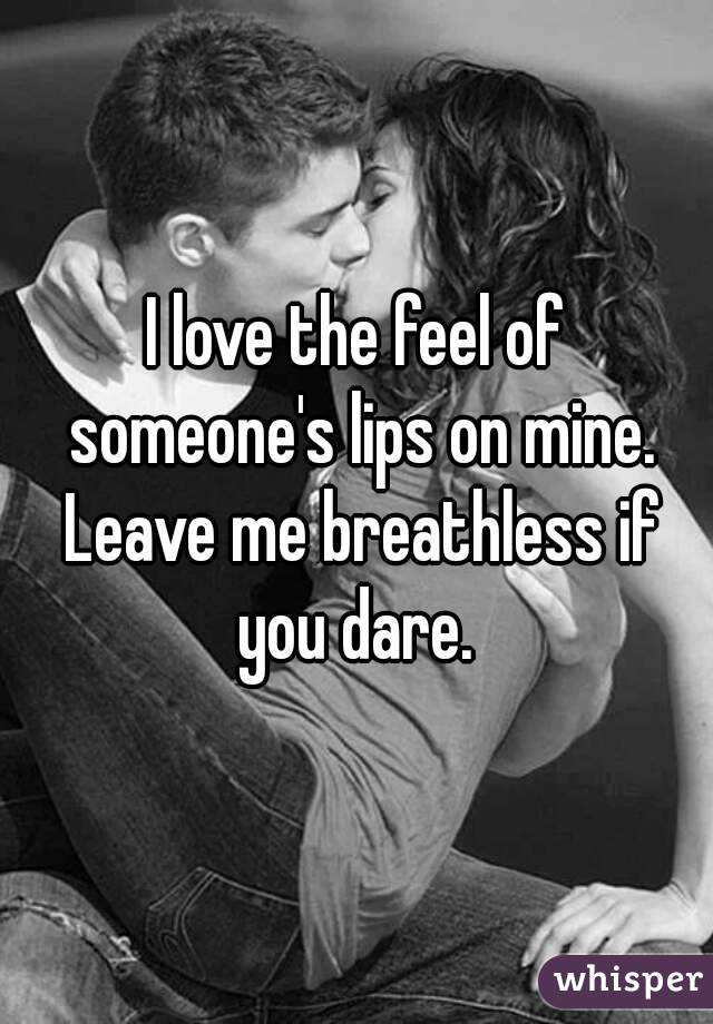 I love the feel of someone's lips on mine. Leave me breathless if you dare.
