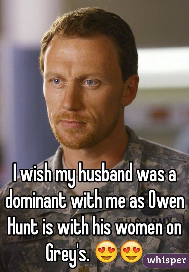 I wish my husband was a dominant with me as Owen Hunt is with his women on Grey's. 😍😍